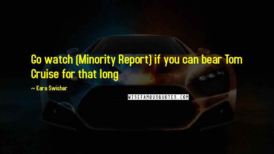 Kara Swisher quotes: Go watch (Minority Report) if you can bear Tom Cruise for that long