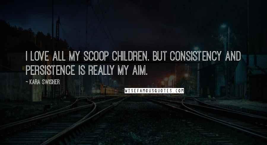 Kara Swisher quotes: I love all my scoop children. But consistency and persistence is really my aim.