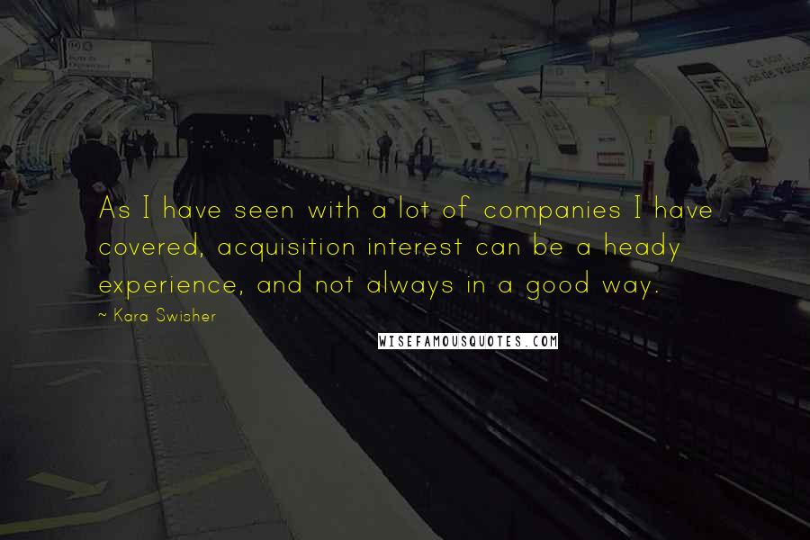 Kara Swisher quotes: As I have seen with a lot of companies I have covered, acquisition interest can be a heady experience, and not always in a good way.