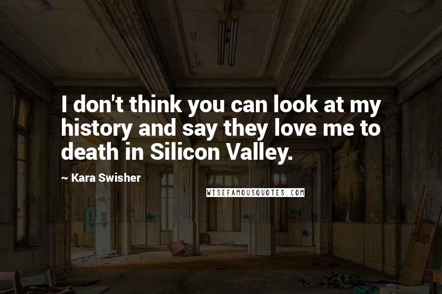 Kara Swisher quotes: I don't think you can look at my history and say they love me to death in Silicon Valley.