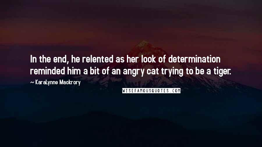 KaraLynne Mackrory quotes: In the end, he relented as her look of determination reminded him a bit of an angry cat trying to be a tiger.
