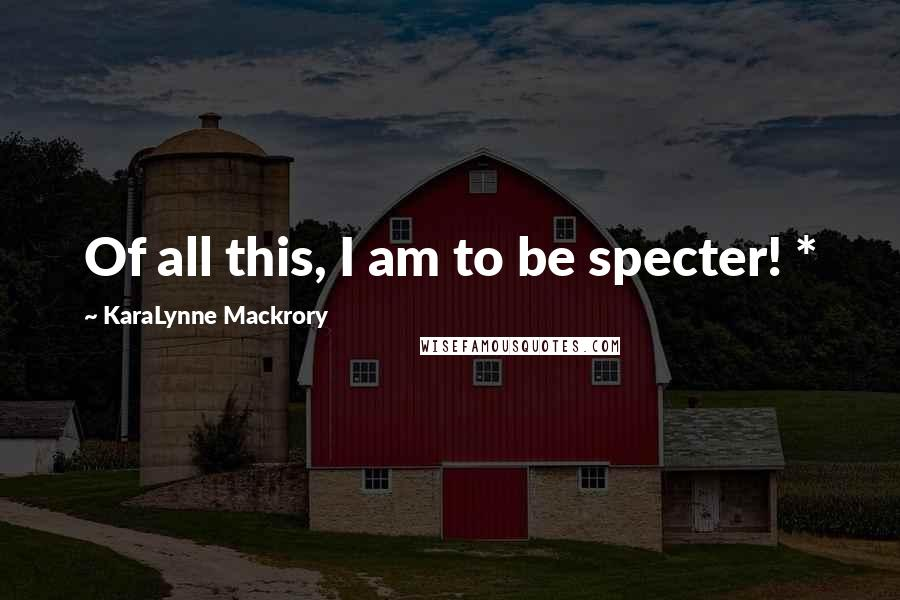 KaraLynne Mackrory quotes: Of all this, I am to be specter! *