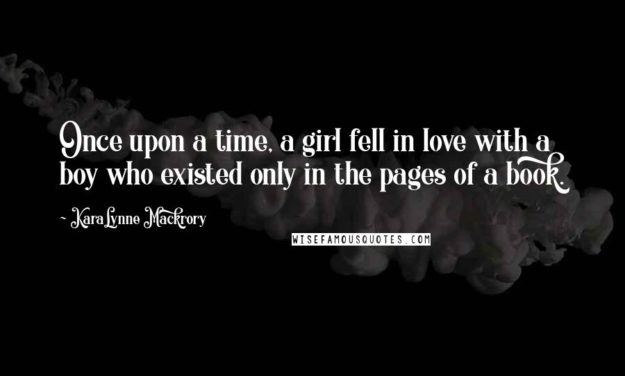 KaraLynne Mackrory quotes: Once upon a time, a girl fell in love with a boy who existed only in the pages of a book.