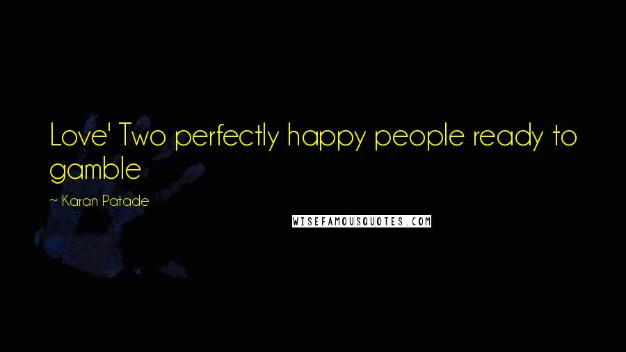 Karan Patade quotes: Love' Two perfectly happy people ready to gamble