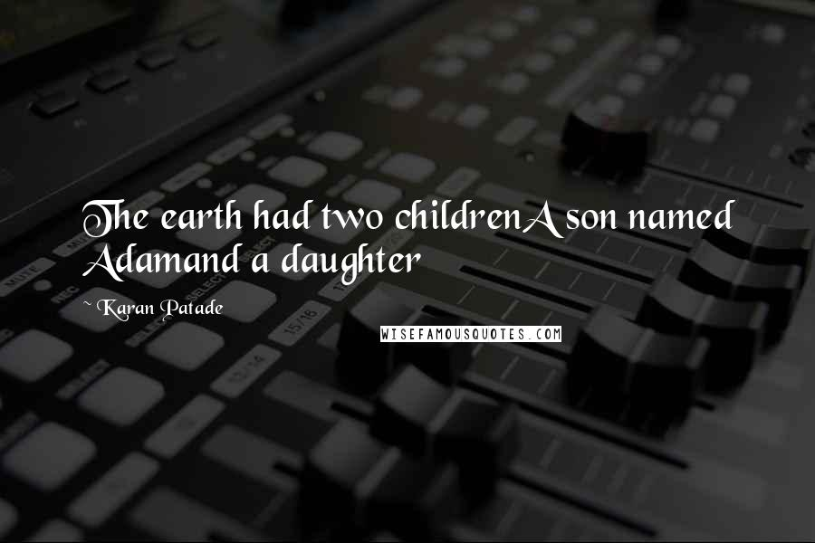 Karan Patade quotes: The earth had two childrenA son named Adamand a daughter