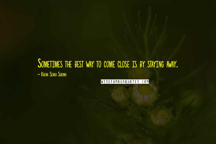 Karan Singh Surana quotes: Sometimes the best way to come close is by staying away.
