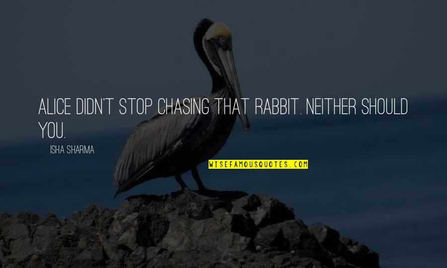 Karate Andi Quotes By Isha Sharma: Alice didn't stop chasing that rabbit. Neither should