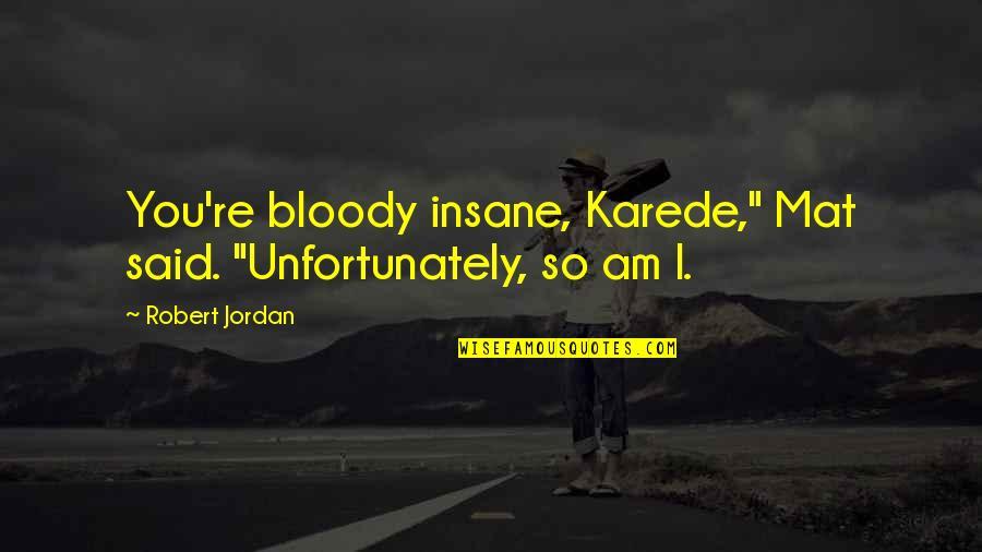 "Karede Quotes By Robert Jordan: You're bloody insane, Karede,"" Mat said. ""Unfortunately, so"