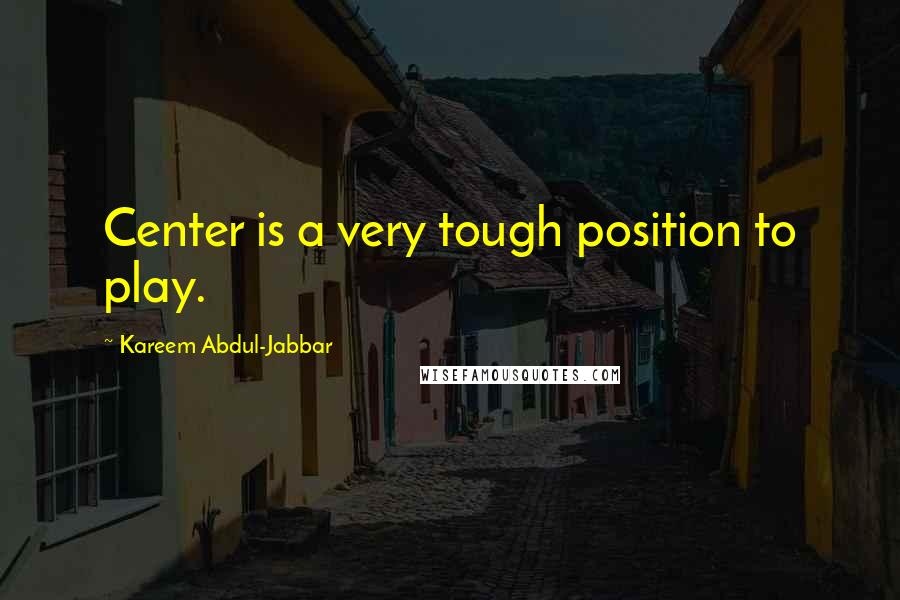Kareem Abdul-Jabbar quotes: Center is a very tough position to play.