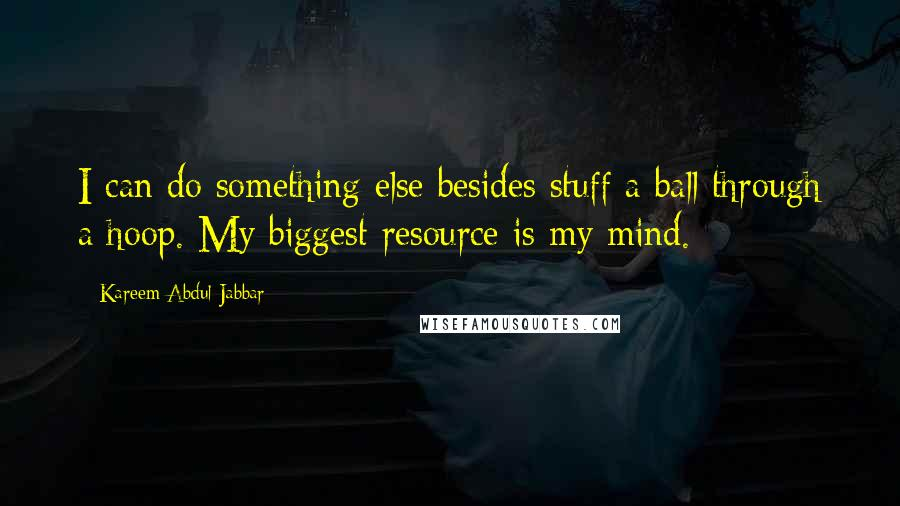 Kareem Abdul-Jabbar quotes: I can do something else besides stuff a ball through a hoop. My biggest resource is my mind.