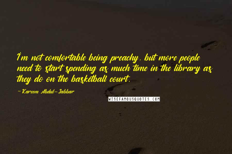 Kareem Abdul-Jabbar quotes: I'm not comfortable being preachy, but more people need to start spending as much time in the library as they do on the basketball court.