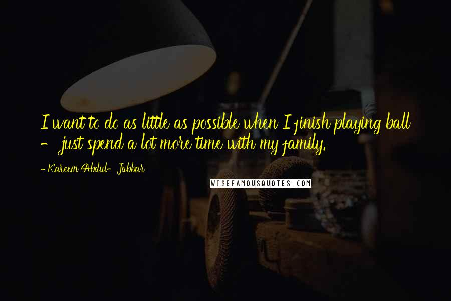 Kareem Abdul-Jabbar quotes: I want to do as little as possible when I finish playing ball - just spend a lot more time with my family.