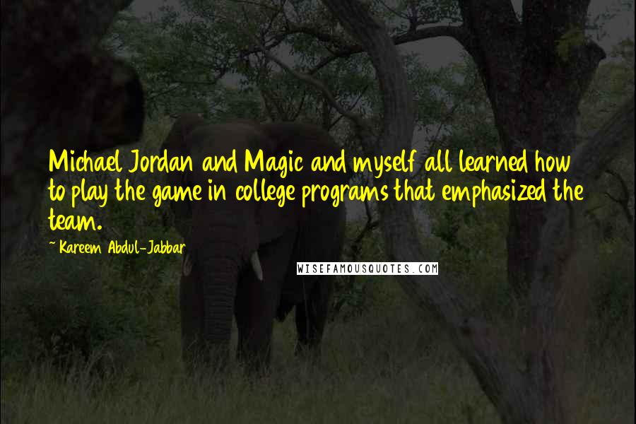 Kareem Abdul-Jabbar quotes: Michael Jordan and Magic and myself all learned how to play the game in college programs that emphasized the team.