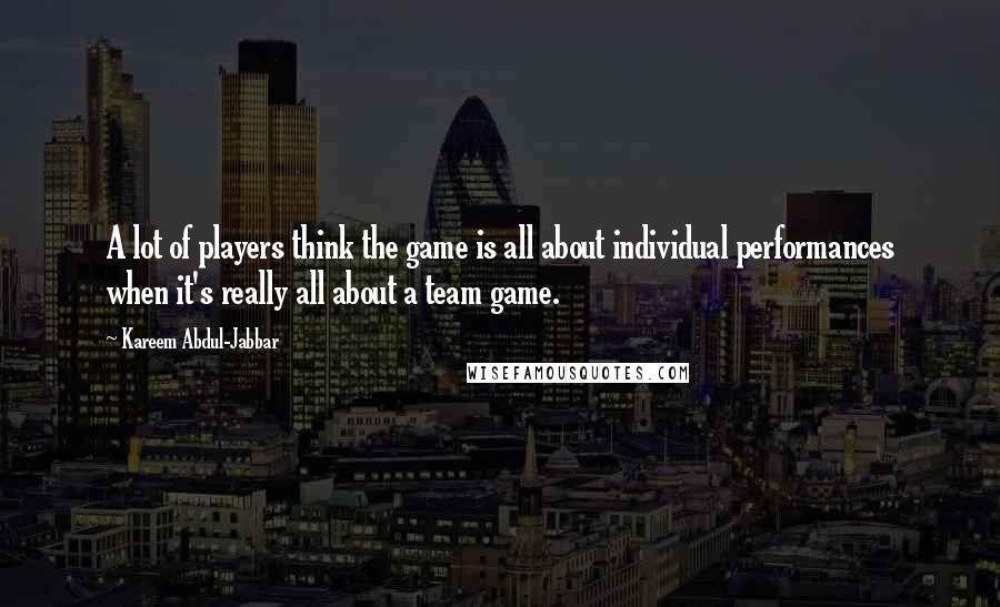Kareem Abdul-Jabbar quotes: A lot of players think the game is all about individual performances when it's really all about a team game.