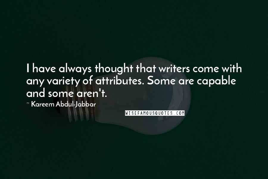 Kareem Abdul-Jabbar quotes: I have always thought that writers come with any variety of attributes. Some are capable and some aren't.