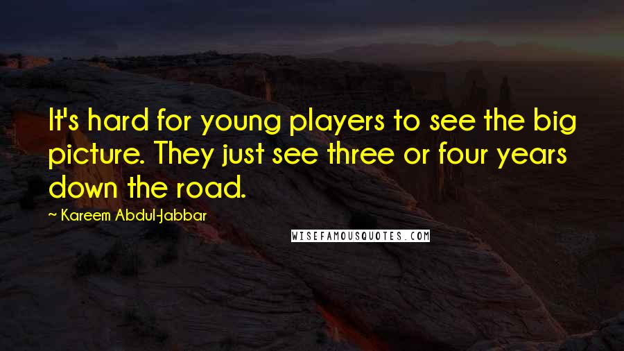 Kareem Abdul-Jabbar quotes: It's hard for young players to see the big picture. They just see three or four years down the road.