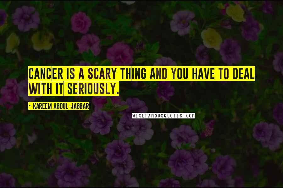 Kareem Abdul-Jabbar quotes: Cancer is a scary thing and you have to deal with it seriously.