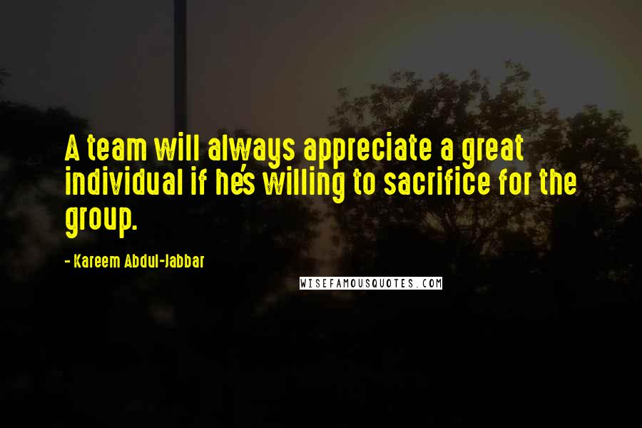 Kareem Abdul-Jabbar quotes: A team will always appreciate a great individual if he's willing to sacrifice for the group.