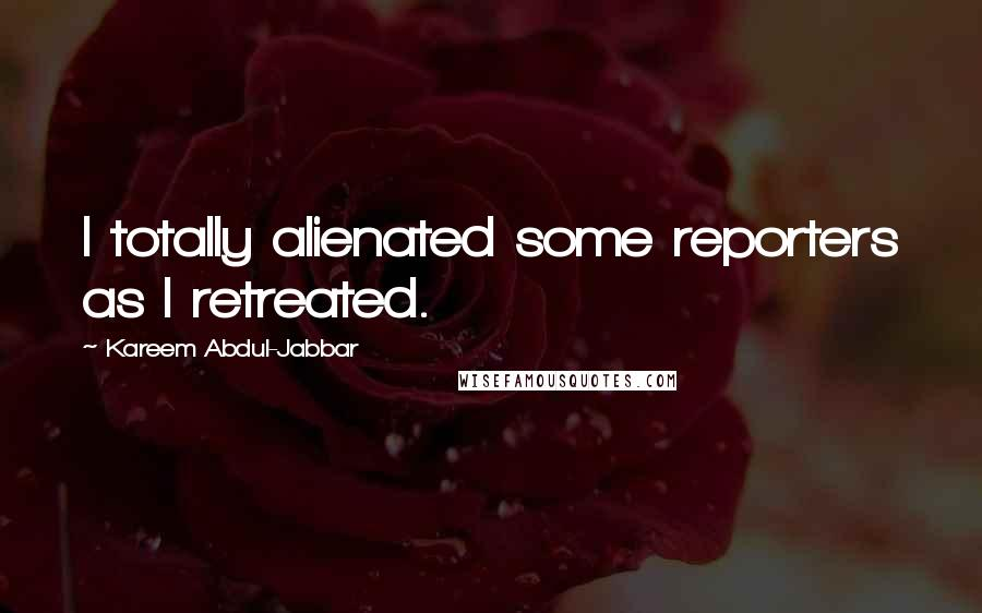 Kareem Abdul-Jabbar quotes: I totally alienated some reporters as I retreated.