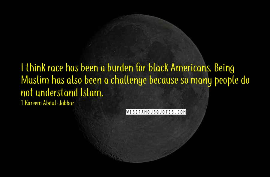 Kareem Abdul-Jabbar quotes: I think race has been a burden for black Americans. Being Muslim has also been a challenge because so many people do not understand Islam.