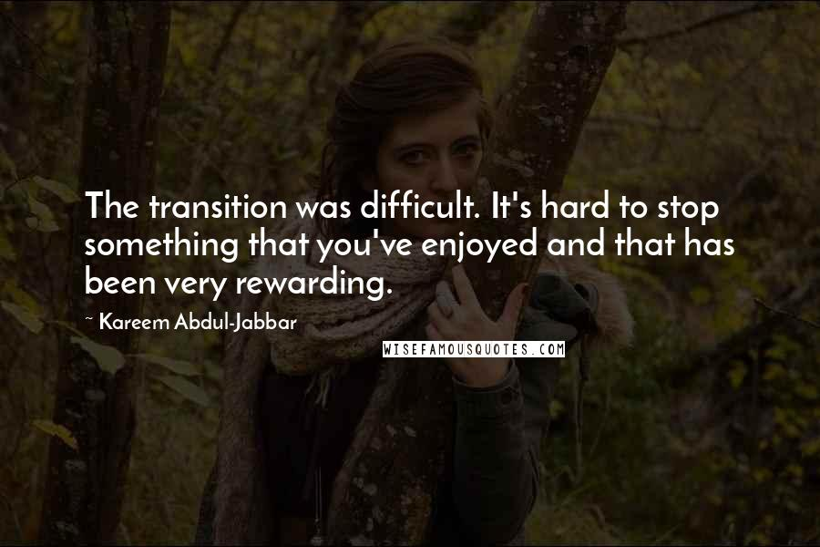 Kareem Abdul-Jabbar quotes: The transition was difficult. It's hard to stop something that you've enjoyed and that has been very rewarding.