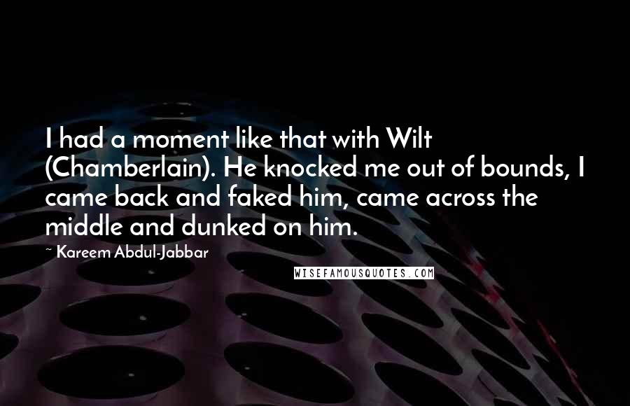 Kareem Abdul-Jabbar quotes: I had a moment like that with Wilt (Chamberlain). He knocked me out of bounds, I came back and faked him, came across the middle and dunked on him.