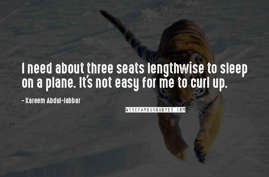 Kareem Abdul-Jabbar quotes: I need about three seats lengthwise to sleep on a plane. It's not easy for me to curl up.