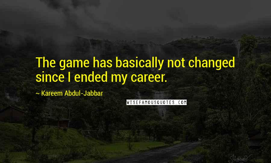 Kareem Abdul-Jabbar quotes: The game has basically not changed since I ended my career.