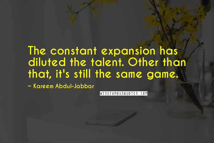 Kareem Abdul-Jabbar quotes: The constant expansion has diluted the talent. Other than that, it's still the same game.