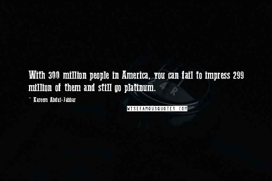 Kareem Abdul-Jabbar quotes: With 300 million people in America, you can fail to impress 299 million of them and still go platinum.