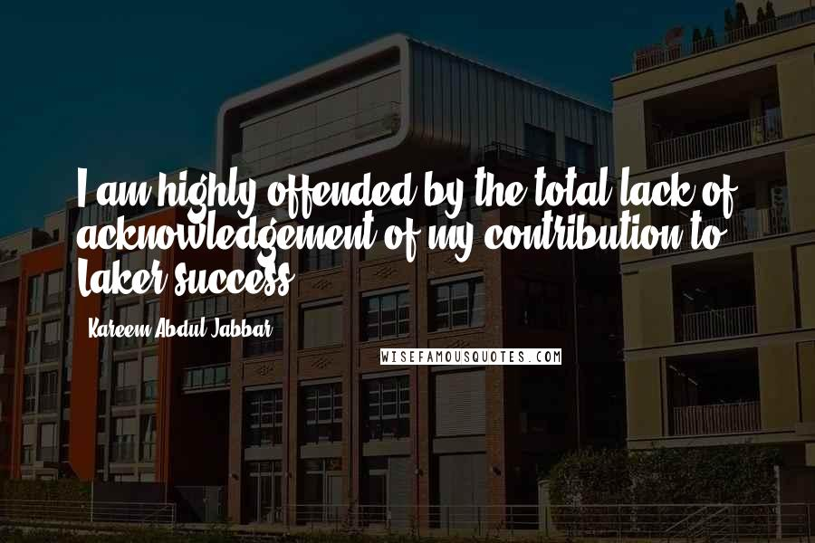 Kareem Abdul-Jabbar quotes: I am highly offended by the total lack of acknowledgement of my contribution to Laker success.