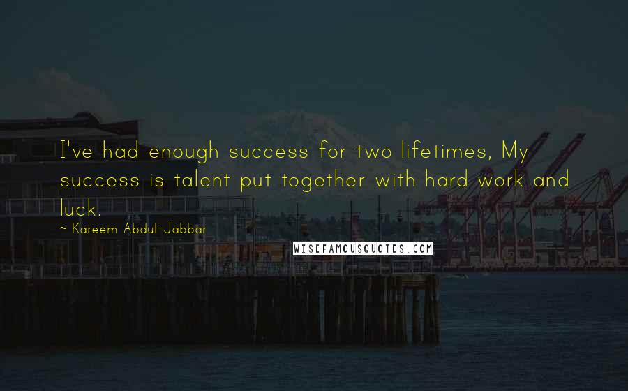 Kareem Abdul-Jabbar quotes: I've had enough success for two lifetimes, My success is talent put together with hard work and luck.