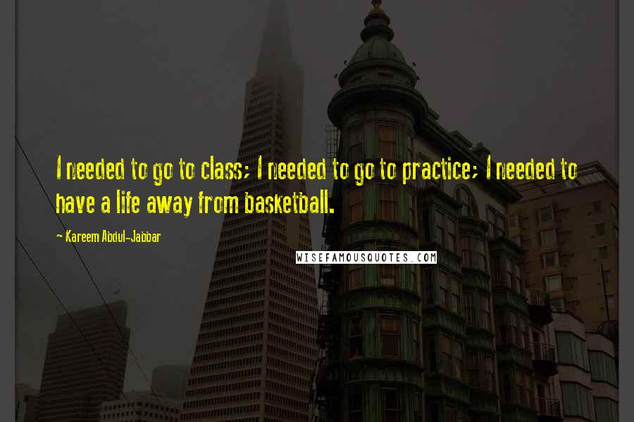 Kareem Abdul-Jabbar quotes: I needed to go to class; I needed to go to practice; I needed to have a life away from basketball.