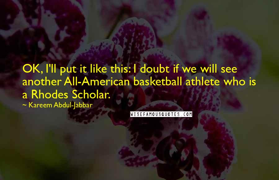 Kareem Abdul-Jabbar quotes: OK, I'll put it like this: I doubt if we will see another All-American basketball athlete who is a Rhodes Scholar.
