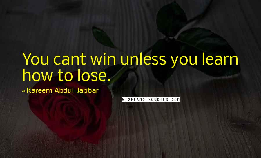 Kareem Abdul-Jabbar quotes: You cant win unless you learn how to lose.