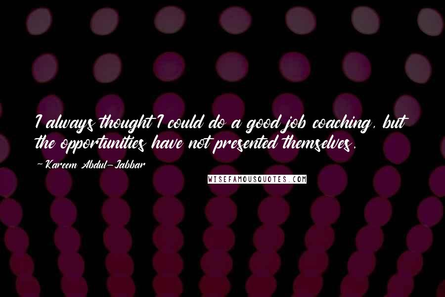 Kareem Abdul-Jabbar quotes: I always thought I could do a good job coaching, but the opportunities have not presented themselves.