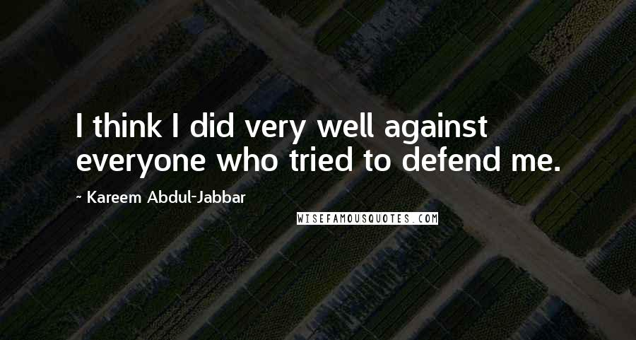 Kareem Abdul-Jabbar quotes: I think I did very well against everyone who tried to defend me.