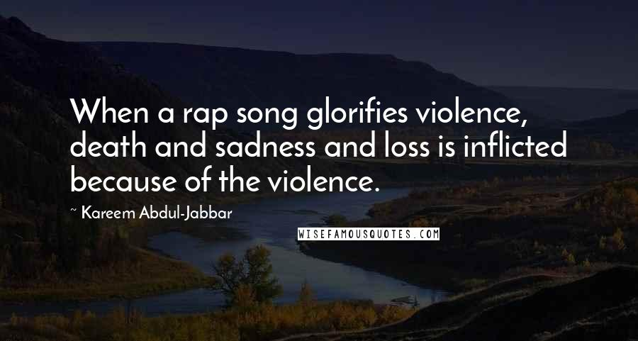 Kareem Abdul-Jabbar quotes: When a rap song glorifies violence, death and sadness and loss is inflicted because of the violence.