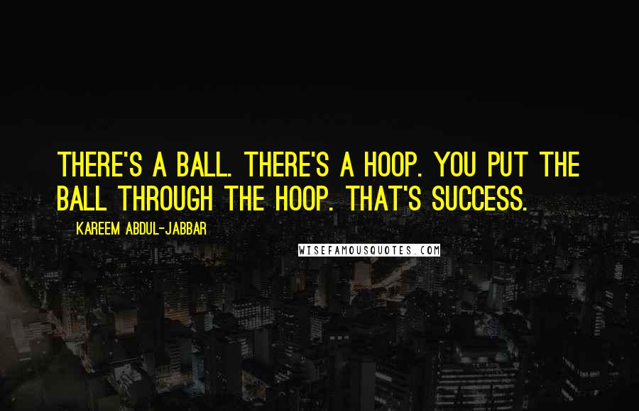 Kareem Abdul-Jabbar quotes: There's a ball. There's a hoop. You put the ball through the hoop. That's success.