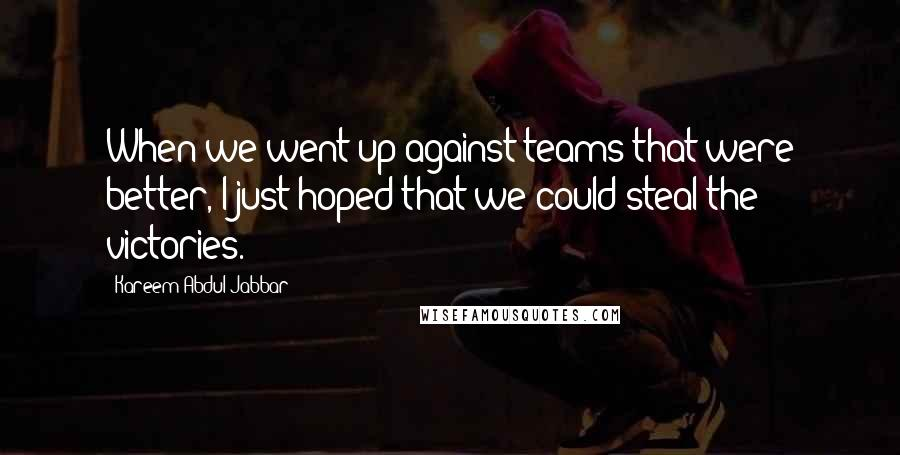 Kareem Abdul-Jabbar quotes: When we went up against teams that were better, I just hoped that we could steal the victories.