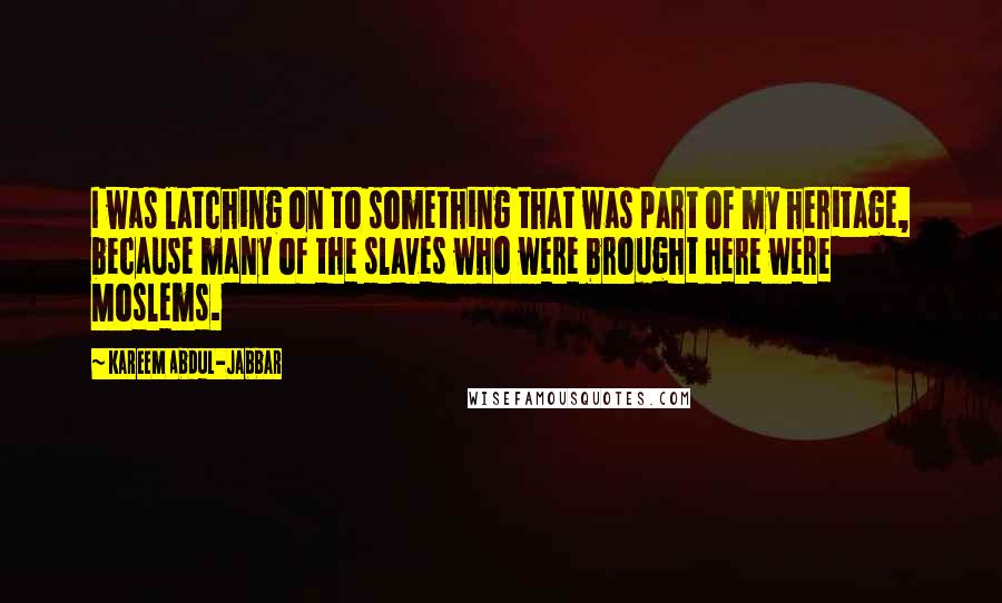 Kareem Abdul-Jabbar quotes: I was latching on to something that was part of my heritage, because many of the slaves who were brought here were Moslems.