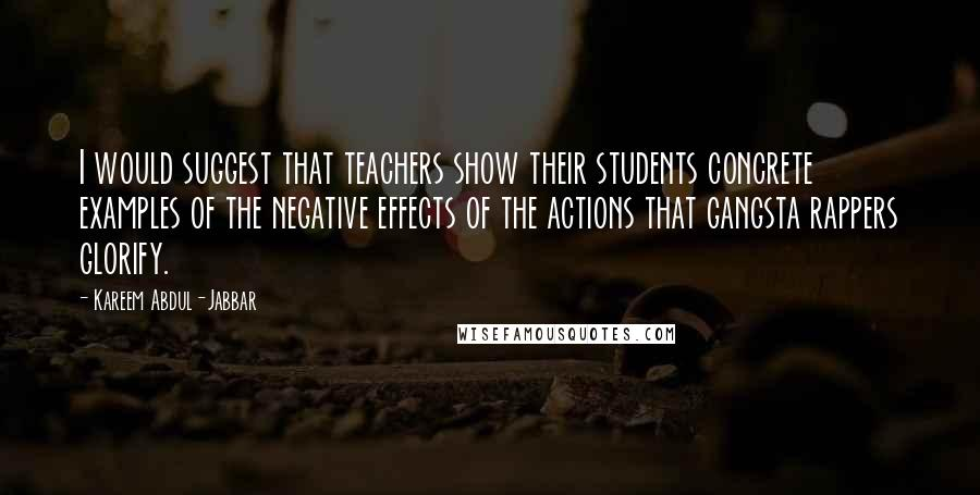 Kareem Abdul-Jabbar quotes: I would suggest that teachers show their students concrete examples of the negative effects of the actions that gangsta rappers glorify.