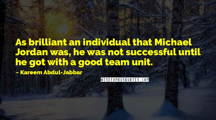 Kareem Abdul-Jabbar quotes: As brilliant an individual that Michael Jordan was, he was not successful until he got with a good team unit.