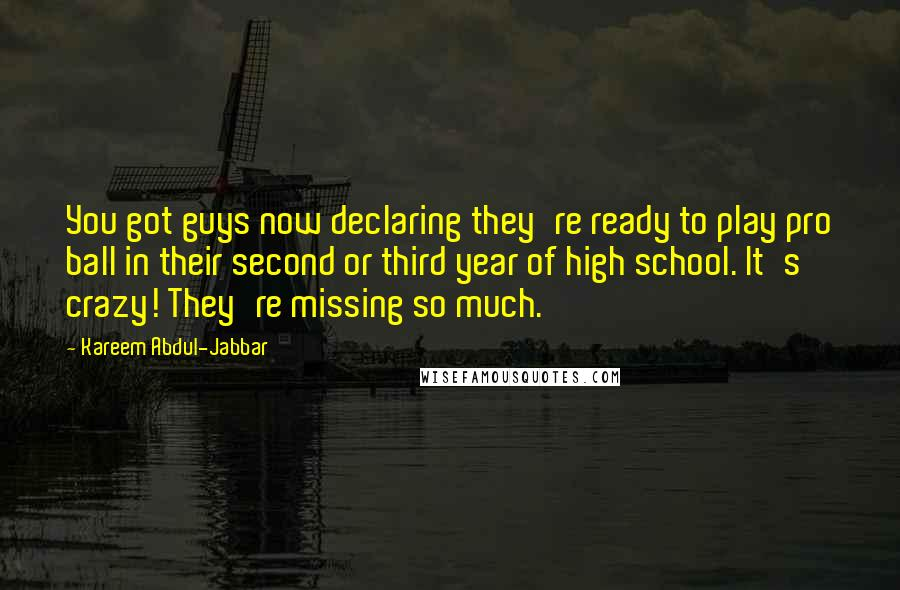 Kareem Abdul-Jabbar quotes: You got guys now declaring they're ready to play pro ball in their second or third year of high school. It's crazy! They're missing so much.