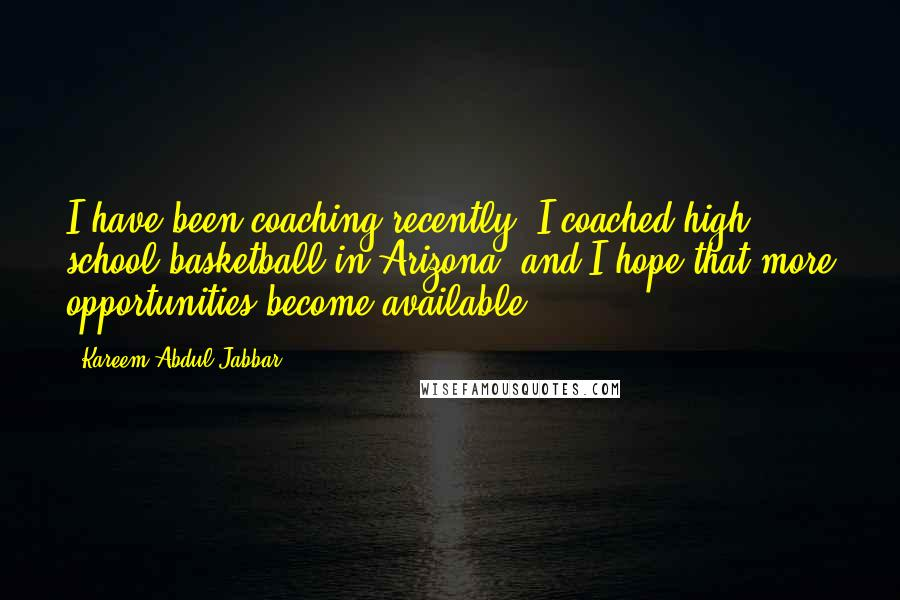 Kareem Abdul-Jabbar quotes: I have been coaching recently. I coached high school basketball in Arizona, and I hope that more opportunities become available.