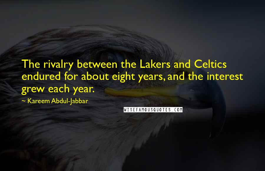 Kareem Abdul-Jabbar quotes: The rivalry between the Lakers and Celtics endured for about eight years, and the interest grew each year.