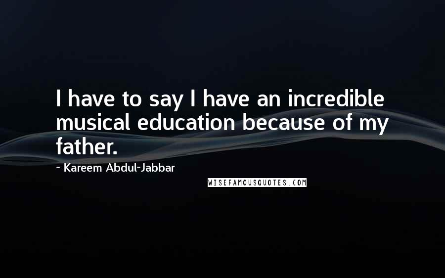 Kareem Abdul-Jabbar quotes: I have to say I have an incredible musical education because of my father.