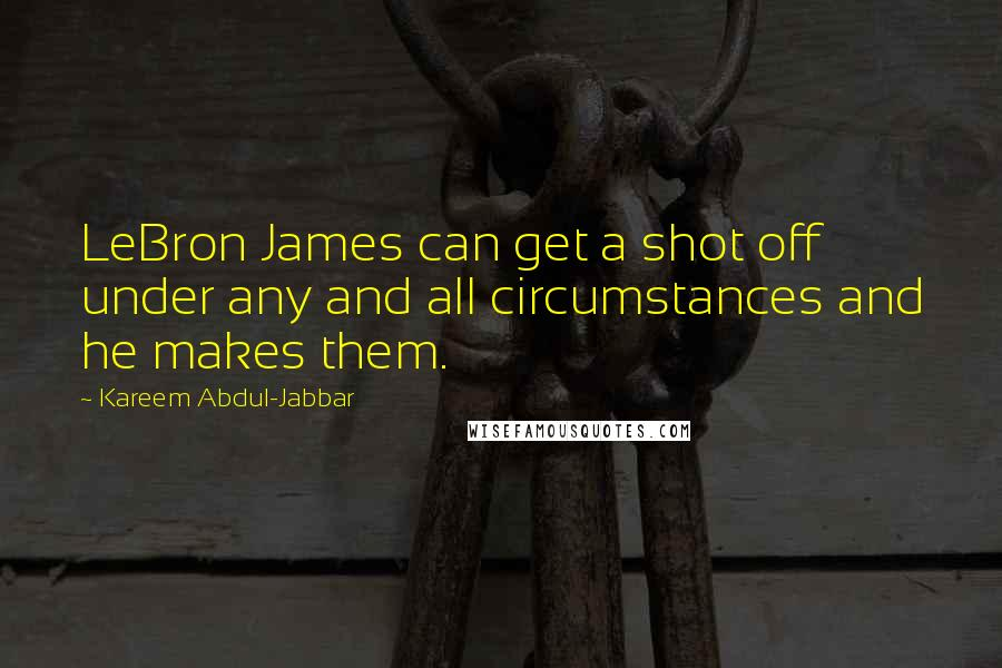 Kareem Abdul-Jabbar quotes: LeBron James can get a shot off under any and all circumstances and he makes them.