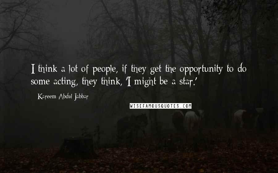 Kareem Abdul-Jabbar quotes: I think a lot of people, if they get the opportunity to do some acting, they think, 'I might be a star.'