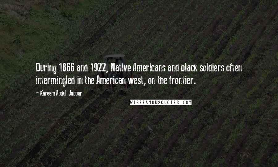 Kareem Abdul-Jabbar quotes: During 1866 and 1922, Native Americans and black soldiers often intermingled in the American west, on the frontier.